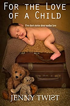 For the Love of a Child: Five short stories about mother love by [Twist, Jenny]