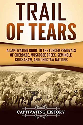 Trail of Tears: A Captivating Guide to the Forced Removals of Cherokee, Muscogee Creek, Seminole, Chickasaw, and Choctaw Nations (Cherokee Indians And The Trail Of Tears)