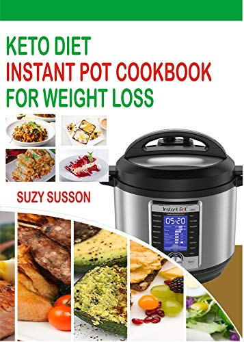 Keto Diet Instant Pot Cookbook For Weight Loss: The Complete Guide To Lose Weight In 2 Months Through Low Carb Diets With 60 Days Easy Plan To Shed Weight, Heal Your Body And Regain Confidence by Suzy Susson