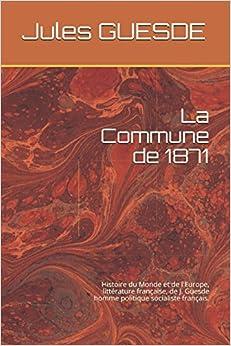 La Commune de 1871: Histoire du Monde et de l'Europe, littérature française, de J. Guesde homme politique socialiste français.