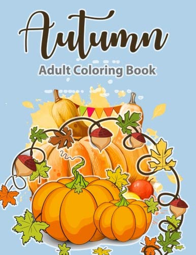 Adult Coloring Book: Autumn Coloring Book: A Coloring Book For Adults, Featuring Beautiful Autumn Scenes, Fall Leaves, and Happy Thanksgiving Designs | Relax & Color -