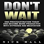 Don't Wait: End Procrastination Today and Become More Productive with Hypnosis and Meditation | Nick Hall