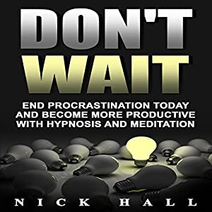 Don't Wait: End Procrastination Today and Become More Productive with Hypnosis and Meditation Speech