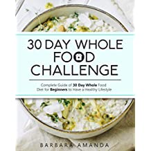 30 Day Whole Food Challenge: Complete Guide of 30 Day Whole Food Diet for Beginners to Have a Healthy Lifestyle
