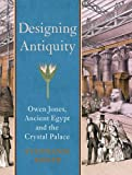 Designing Antiquity : Owen Jones, Ancient Egypt, and the Crystal Palace, Moser, Stephanie, 0300187076