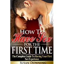 How To Have Sex For The First Time - The Complete Guide To Having Your First Sex Experience (First Time Sex, First Sex Experience, Losing Virginity, Human Sexuality)