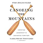 Canoeing the Mountains: Christian Leadership in Uncharted Territory | Tod Bolsinger