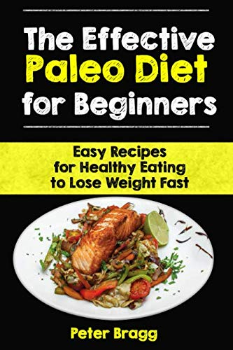 The Effective Paleo Diet for Beginners: Easy Recipes for Healthy Eating to Lose Weight Fast
