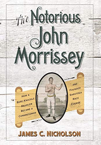 - The Notorious John Morrissey: How a Bare-Knuckle Brawler Became a Congressman and Founded Saratoga Race Course