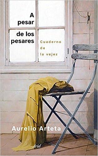 A pesar de los pesares: Cuaderno de la vejez (Ariel): Amazon.es: Aurelio Arteta: Libros