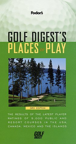 Golf Digest's Places to Play: The Results of the Latest Player Ratings of 5,000 Public and Resort Courses in t he USA, Canada, Mexico and the Islands (Fodor's) (Best Places To Golf In The Us)