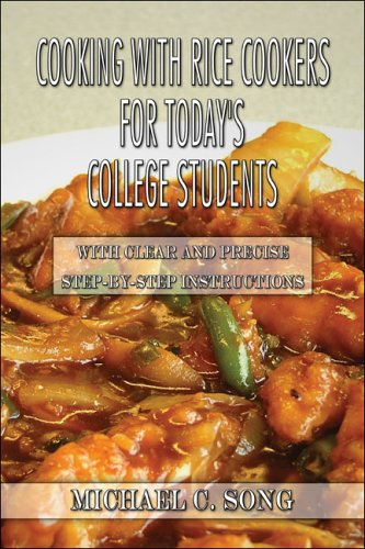 Cooking with Rice Cookers for Today's College Students: With Clear and Precise Step-by-Step Instructions by Michael C. Song