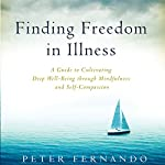 Finding Freedom in Illness: A Guide to Cultivating Deep Well-Being Through Mindfulness and Self-Compassion | Peter Fernando