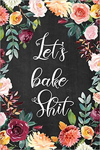 Lets Bake Shit: Blank Recipe Book for Baking Recipes Great Gift for Chef or Cook 100+ Recipes 6x9
