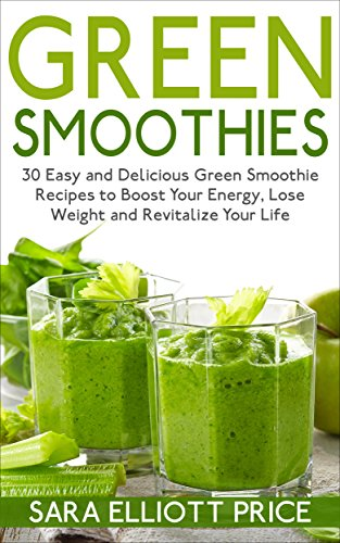 - Green Smoothies: 30 Easy and Delicious Green Smoothie Recipes to Boost Your Energy, Lose Weight and Revitalize Your Life (Smoothie Recipe Book, Weight Loss Smoothies, Healthy Smoothies)