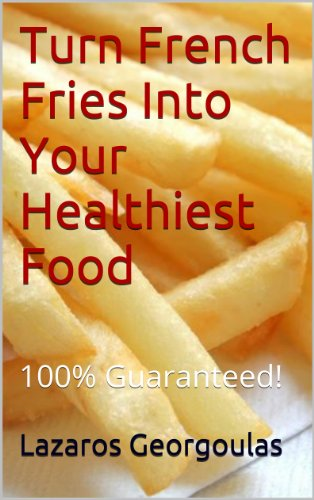 Turn French Fries Into Your Healthiest Food - 100% Guaranteed