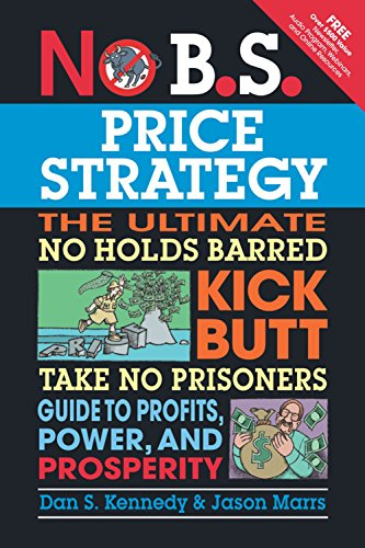 No B.S. Price Strategy: The Ultimate No Holds Barred Kick Butt Take No Prisoner Guide to Profits, Power, and Prosperity (Dan S Kennedy)