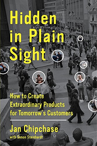 Hidden in Plain Sight: How to Create Extraordinary Products for Tomorrow's Customers [Jan Chipchase - Simon Steinhardt] (Tapa Dura)