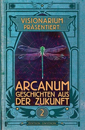 VISIONARIUM präsentiert: Arcanum. Geschichten aus der Zukunft (German Edition)