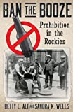 img - for Ban the Booze: Prohibition in the Rockies book / textbook / text book
