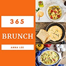 Brunch 365: Enjoy 365 Days With Amazing Brunch Recipes In Your Own Brunch Cookbook! (Breakfast Burrito Cookbook, Brunch Recipe Book, Breakfast Sandwich Recipe Book) [Book 1]