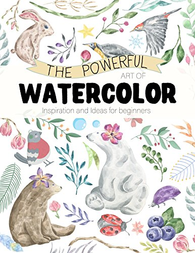 The Powerful Art of Watercolor: Inspiration and Ideas for beginners (English Edition)