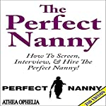 The Perfect Nanny, 2nd Edition: How to Screen, Interview, and Hire the Perfect Nanny! | Athea Ophelia