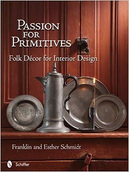 passion for primitives folk decor for interior design franklin schmidt esther schmidt. Black Bedroom Furniture Sets. Home Design Ideas