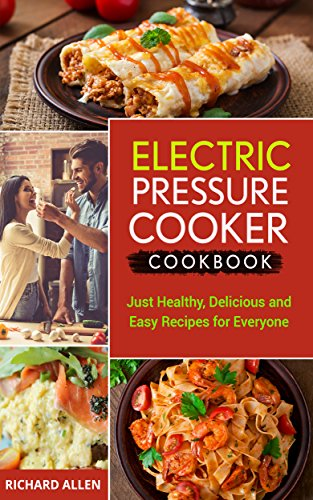 Electric Pressure Cooker Cookbook: Just Healthy, Delicious and Easy Recipes for Everyone! by Richard Allen