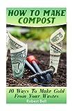 How To Make Compost: 10 Ways To Make Gold From Your Wastes: (Gardening Indoors, Gardening Vegetables, Gardening Books, Gardening Year Round)