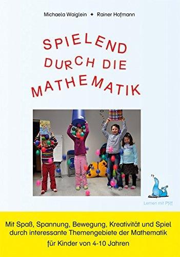 Spielend durch die Mathematik: Mit Spaß, Spannung, Bewegung, Krativität und Spiel durch interessante Themengebiete der Mathematik für Kinder von 4-10 Jahre