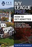 img - for Ivy League Prep - How to Get Admitted - An Innovative, Strategic Approach to College Admissions book / textbook / text book