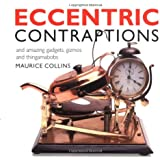 Eccentric Contraptions: And Amazing Gadgets, Gizmos and Thingamabobs
