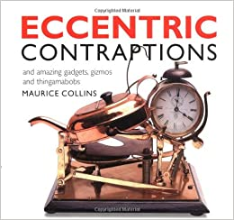 Eccentric Contraptions: An Amazing Gadgets, Gizmos and Thingamambobs