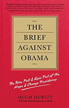 The Brief Against Obama: The Rise, Fall & Epic Fail of the Hope & Change Presidency by [Hewitt, Hugh]