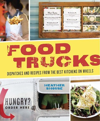 Food Trucks: Dispatches and Recipes from the Best Kitchens on Wheels by Heather Shouse, Ten Speed Press