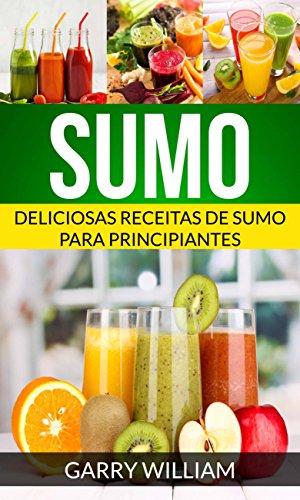 Sumo: Deliciosas Receitas de Sumo para Principiantes (Portuguese Edition) by Garry William