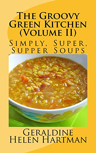 The Groovy Green Kitchen (Volume II): Simply, Super, Supper Soups by [Hartman, Geraldine Helen]