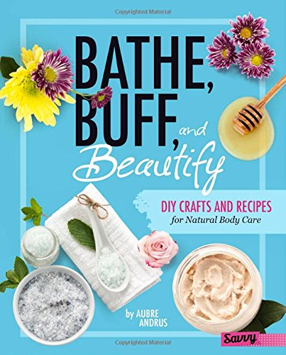 Bathe, Buff, and Beautify: DIY Crafts and Recipes for Natural Body Care (DIY Day Spa)