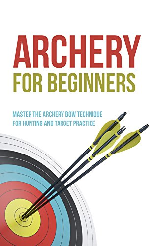 Archery for Beginners: Master the Archery Bow Technique for Hunting and Target Practice by [Fairbanks, Robert]