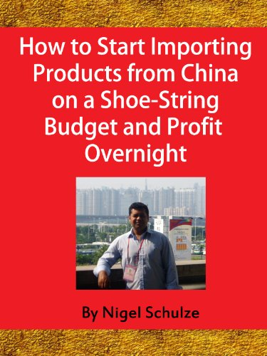 **10 Years of Experience**-How to Start Importing Products from China on a Shoe-String Budget and Profit Overnight