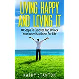 Living Happy And Loving It: 40 Steps To Discover And Unlock Your Inner Happiness For Life (Simple Living Book 4)