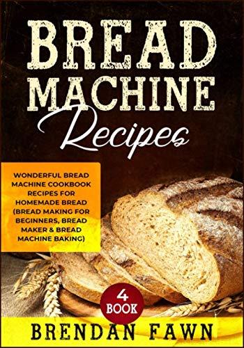 Bread Machine Recipes: Wonderful Bread Machine Cookbook Recipes for Homemade Bread (Bread Making for Beginners, Bread Maker & Bread Machine Baking) (Bread Machine Wonders) by Brendan Fawn