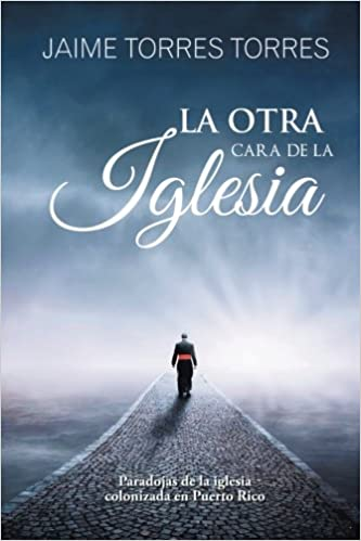 La otra cara de la iglesia: Paradojas de la iglesia colonizada en Puerto Rico (Spanish Edition): Jaime Torres Torres: 9781506517117: Amazon.com: Books