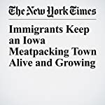 Immigrants Keep an Iowa Meatpacking Town Alive and Growing | Patricia Cohen