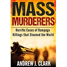 Mass Murderers Horrific Cases of Rampage Killings that Stunned the World