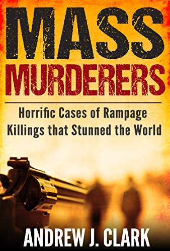 Mass Murderers Horrific Cases of Rampage Killings that Stunned the World by [Clark, Andrew J.]