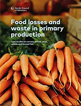 Food losses and waste in primary production: Case studies on carrots, onions, peas, cereals and farmed fish (TemaNord  Book 2016557) (English Edition) de [Hartikainen,  Hanna , Svanes, Erik , Franke, Ulrika , Mogensen, Lisbeth ]
