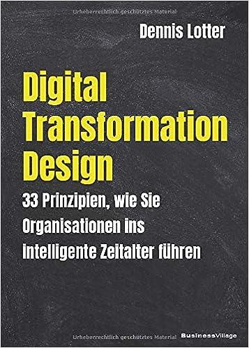 Digital Transformation Design: 33 Prinzipien wie Sie Organisationen ins intelligente Zeitalter führen