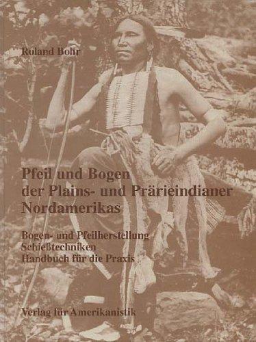 Pfeil und Bogen der Plains- und Prärieindianer Nordamerikas. Bogen- und Pfeilherstellung, Schießtechniken.